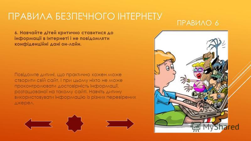 ПРАВИЛО 6 6. Навчайте дітей критично ставитися до інформації в Інтернеті і не повідомляти конфіденційні дані он-лайн. Повідомте дитині, що практично кожен може створити свій сайт, і при цьому ніхто не може проконтролювати достовірність інформації, ро