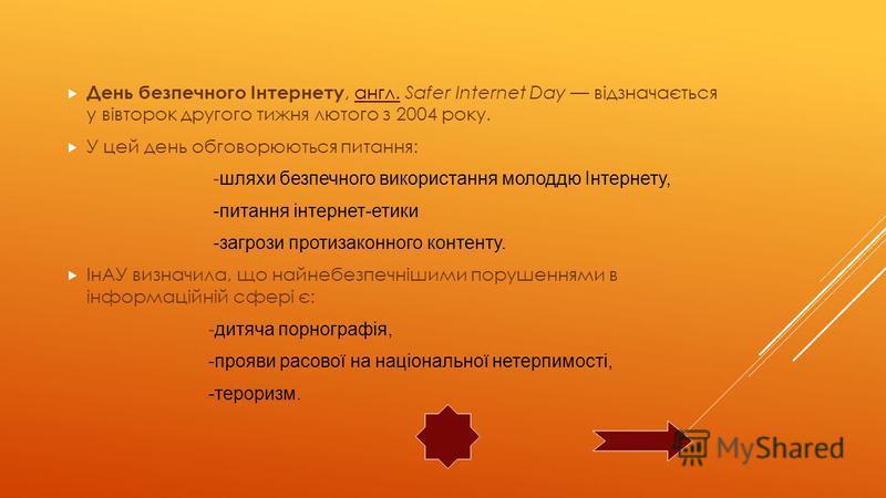 День безпечного Інтернету, англ. Safer Internet Day відзначається у вівторок другого тижня лютого з 2004 року.англ. У цей день обговорюються питання: - шляхи безпечного використання молоддю Інтернету, -питання інтернет-етики -загрози протизаконного к