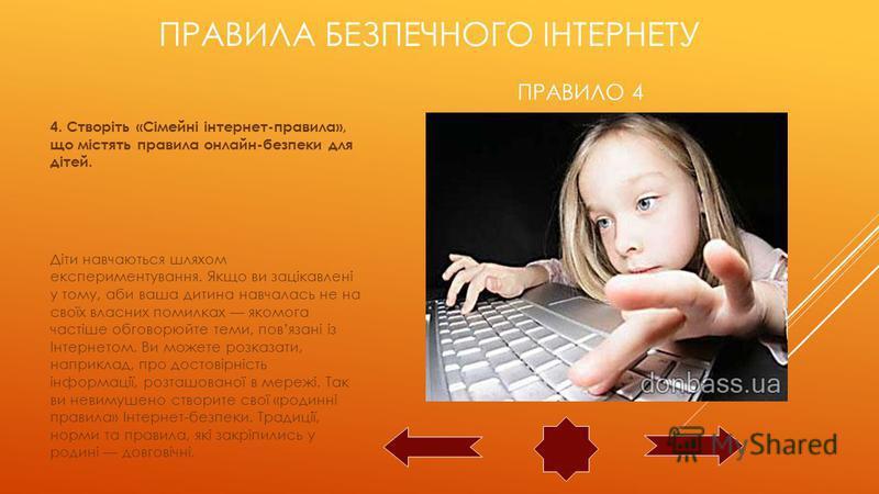 ПРАВИЛО 4 4. Створіть «Сімейні інтернет-правила», що містять правила онлайн-безпеки для дітей. Діти навчаються шляхом експериментування. Якщо ви зацікавлені у тому, аби ваша дитина навчалась не на своїх власних помилках якомога частіше обговорюйте те