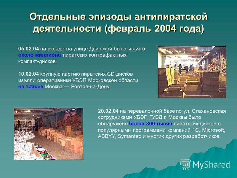 Отдельные эпизоды антипиратской деятельности (февраль 2004 года) 05.02.04 на складе на улице Двинской было изъято около миллиона пиратских контрафактных компакт-дисков. 10.02.04 крупную партию пиратских CD-дисков изъяли оперативники УБЭП Московской о