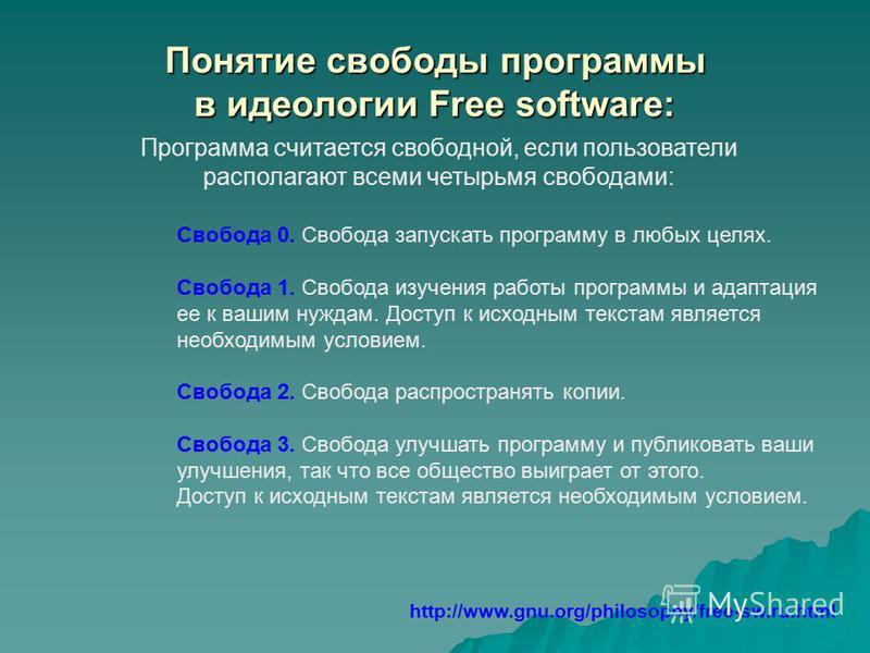 Понятие свободы программы в идеологии Free software: Программа считается свободной, если пользователи располагают всеми четырьмя свободами: http://www.gnu.org/philosophy/free-sw.ru.html Свобода 0. Свобода запускать программу в любых целях. Свобода 1.