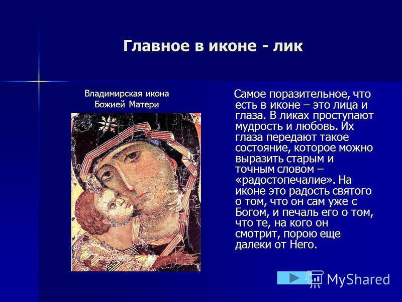 Главное в иконе - лик Владимирская икона Божией Матери Самое поразительное, что есть в иконе – это лица и глаза. В ликах проступают мудрость и любовь. Их глаза передают такое состояние, которое можно выразить старым и точным словом – «радостопечалие»