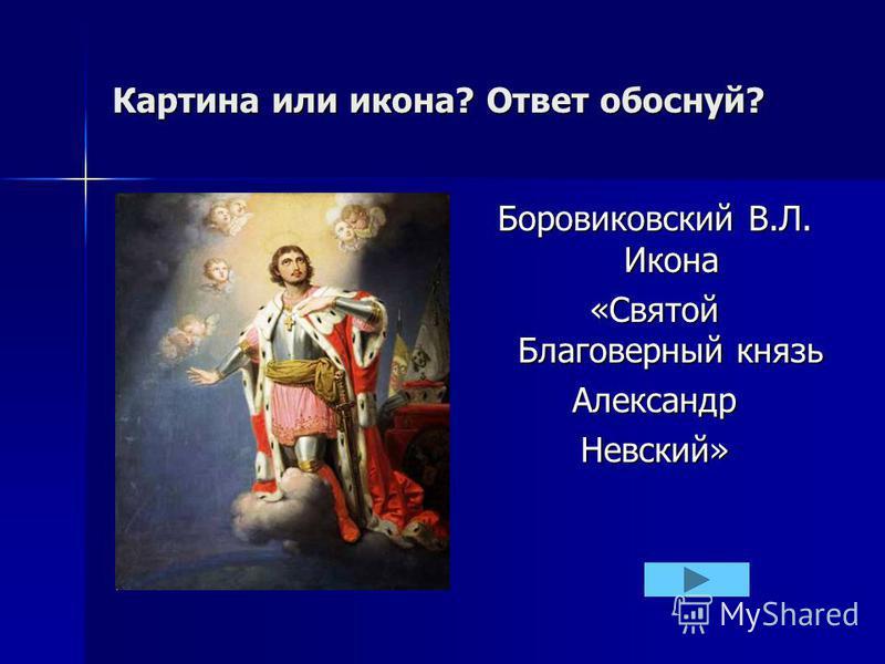 Картина или икона? Ответ обоснуй? Боровиковский В.Л. Икона «Святой Благоверный князь Александр Невский»