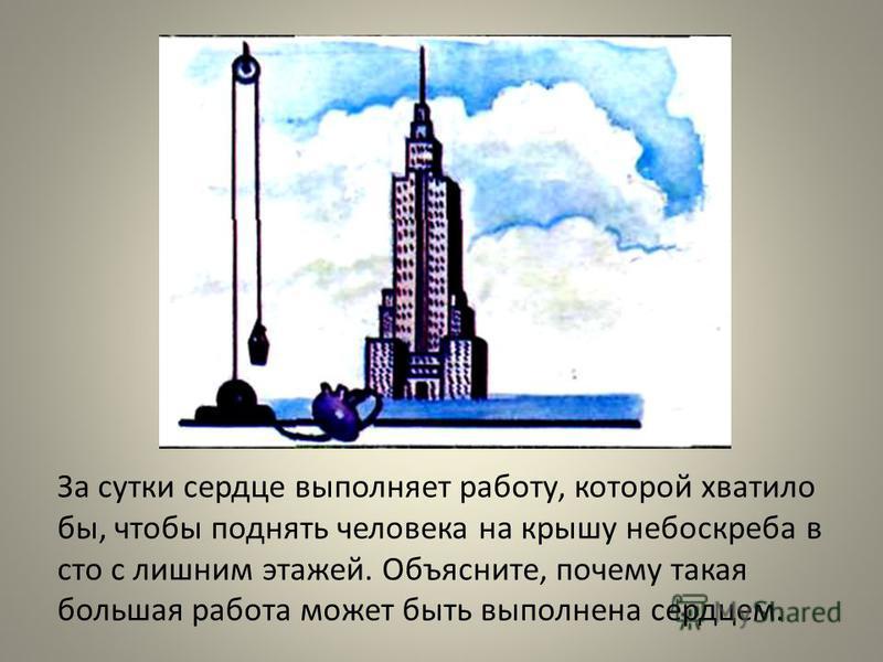 За сутки сердце выполняет работу, которой хватило бы, чтобы поднять человека на крышу небоскреба в сто с лишним этажей. Объясните, почему такая большая работа может быть выполнена сердцем.