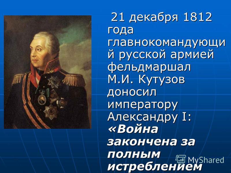 21 декабря 1812 года главнокомандующий русской армией фельдмаршал М.И. Кутузов доносил императору Александру I: «Война закончена за полным истреблением неприятеля». 21 декабря 1812 года главнокомандующий русской армией фельдмаршал М.И. Кутузов доноси