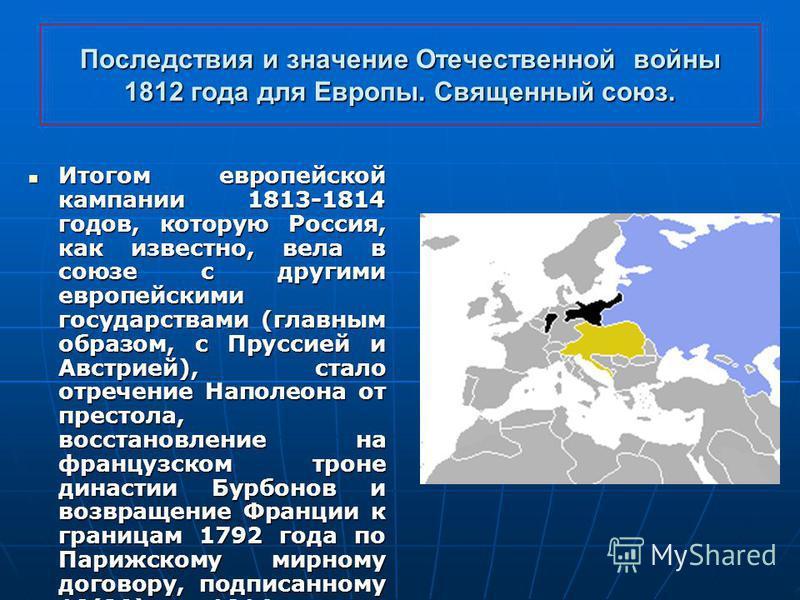 Последствия и значение Отечественной войны 1812 года для Европы. Священный союз. Итогом европейской кампании 1813-1814 годов, которую Россия, как известно, вела в союзе с другими европейскими государствами (главным образом, с Пруссией и Австрией), ст
