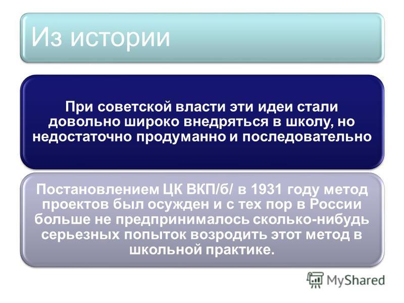 При советской власти эти идеи стали довольно широко внедряться в школу, но недостаточно продуманно и последовательно Постановлением ЦК ВКП/б/ в 1931 году метод проектов был осужден и с тех пор в России больше не предпринималось сколько-нибудь серьезн