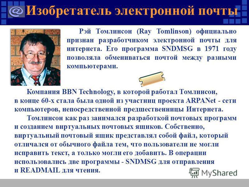 Изобретатель электронной почты Компания BBN Technology, в которой работал Томлинсон, в конце 60-х стала была одной из участниц проекта ARPANet - сети компьютеров, непосредственной предшественницы Интернета. Томлинсон как раз занимался разработкой поч