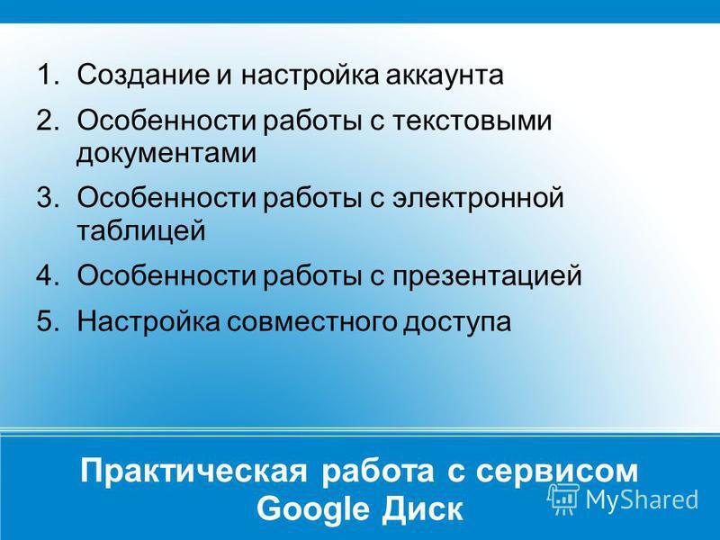 Практическая работа с сервисом Google Диск 1. Создание и настройка аккаунта 2. Особенности работы с текстовыми документами 3. Особенности работы с электронной таблицей 4. Особенности работы с презентацией 5. Настройка совместного доступа