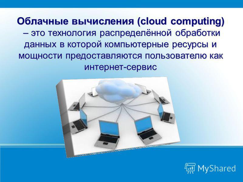 Облачные вычисления (cloud computing) – это технология распределённой обработки данных в которой компьютерные ресурсы и мощности предоставляются пользователю как интернет-сервис Облачные вычисления (cloud computing) – это технология распределённой об