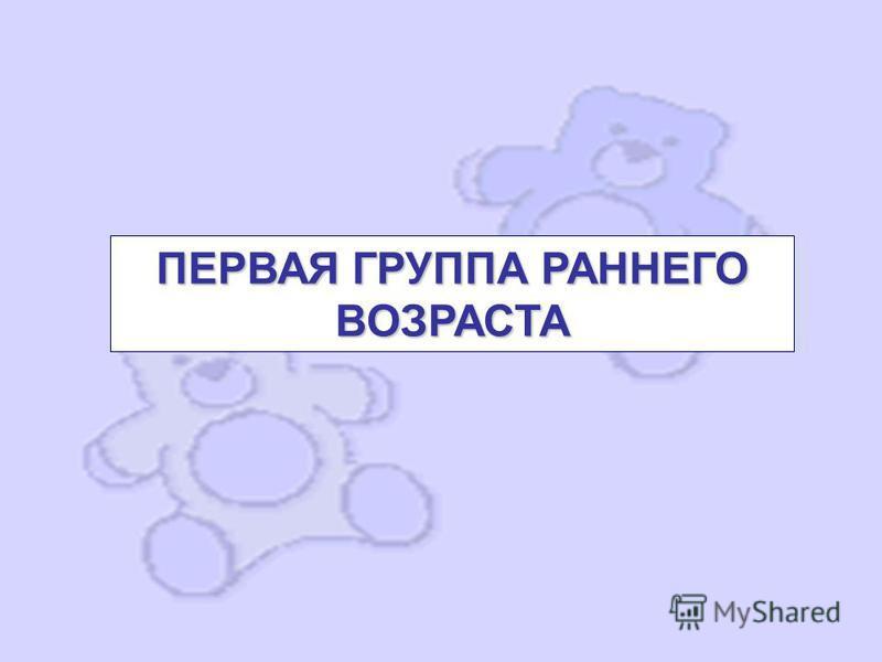 ПЕРВАЯ ГРУППА РАННЕГО ВОЗРАСТА