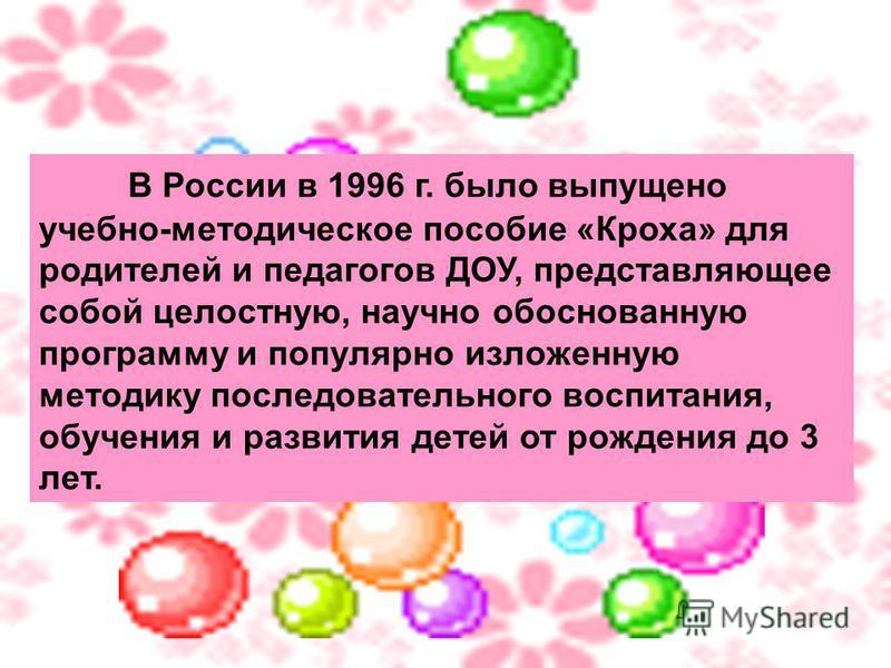 В России в 1996 г. было выпущено учебно-методическое пособие «Кроха» для родителей и педагогов ДОУ, представляющее собой целостную, научно обоснованную программу и популярно изложенную методику последовательного воспитания, обучения и развития детей