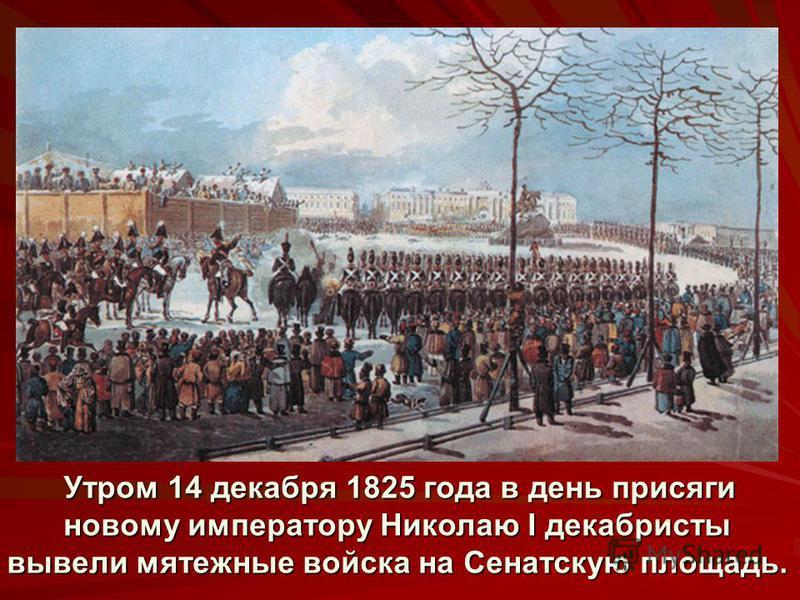 Утром 14 декабря 1825 года в день присяги новому императору Николаю I декабристы вывели мятежные войска на Сенатскую площадь. Утром 14 декабря 1825 года в день присяги новому императору Николаю I декабристы вывели мятежные войска на Сенатскую площадь