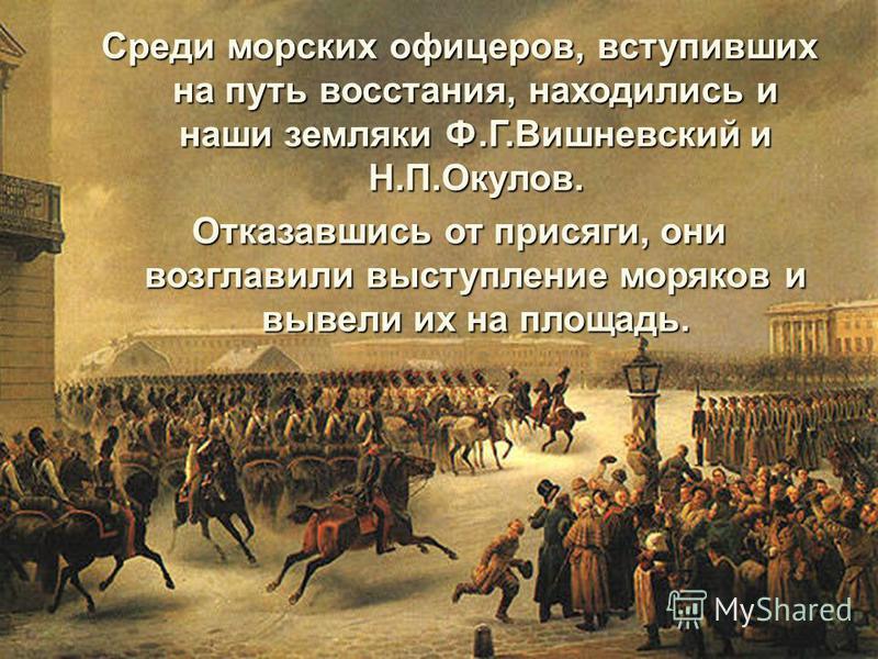 Среди морских офицеров, вступивших на путь восстания, находились и наши земляки Ф.Г.Вишневский и Н.П.Окулов. Отказавшись от присяги, они возглавили выступление моряков и вывели их на площадь.