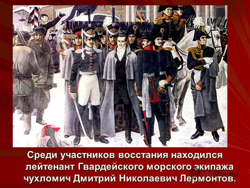 Среди участников восстания находился лейтенант Гвардейского морского экипажа чухломич Дмитрий Николаевич Лермонтов.