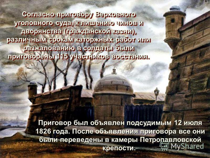 Приговор был объявлен подсудимым 12 июля 1826 года. После объявления приговора все они были переведены в камеры Петропавловской крепости. Приговор был объявлен подсудимым 12 июля 1826 года. После объявления приговора все они были переведены в камеры