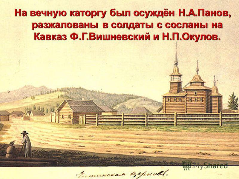 На вечную каторгу был осуждён Н.А.Панов, разжалованы в солдаты с сосланы на Кавказ Ф.Г.Вишневский и Н.П.Окулов.