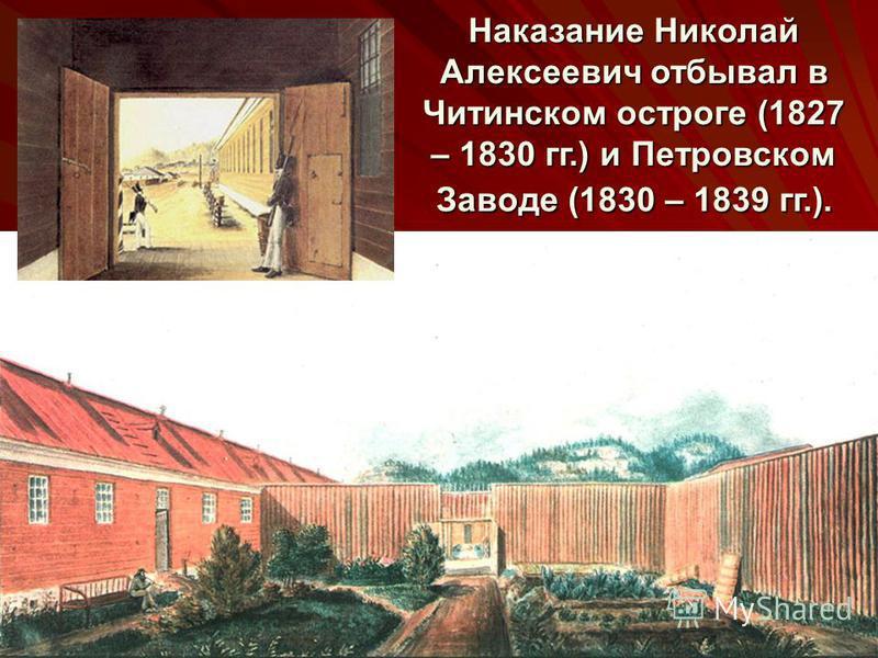 Наказание Николай Алексеевич отбывал в Читинском остроге (1827 – 1830 гг.) и Петровском Заводе (1830 – 1839 гг.).