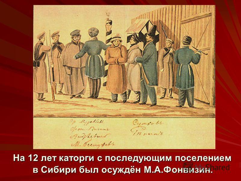 На 12 лет каторги с последующим поселением в Сибири был осуждён М.А.Фонвизин. На 12 лет каторги с последующим поселением в Сибири был осуждён М.А.Фонвизин.