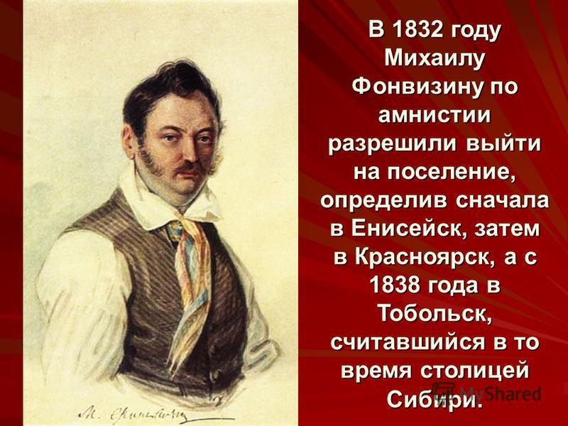 В 1832 году Михаилу Фонвизину по амнистии разрешили выйти на поселение, определив сначала в Енисейск, затем в Красноярск, а с 1838 года в Тобольск, считавшийся в то время столицей Сибири.