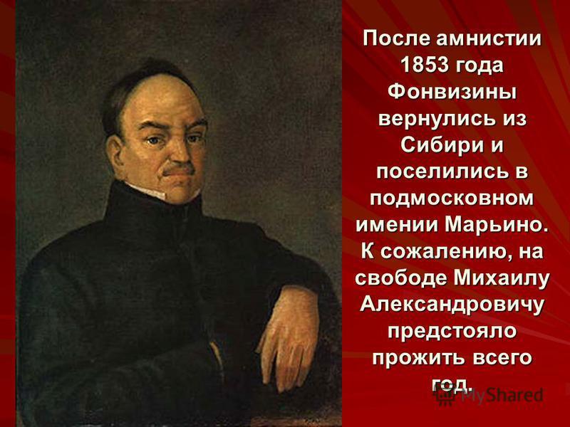 После амнистии 1853 года Фонвизины вернулись из Сибири и поселились в подмосковном имении Марьино. К сожалению, на свободе Михаилу Александровичу предстояло прожить всего год.
