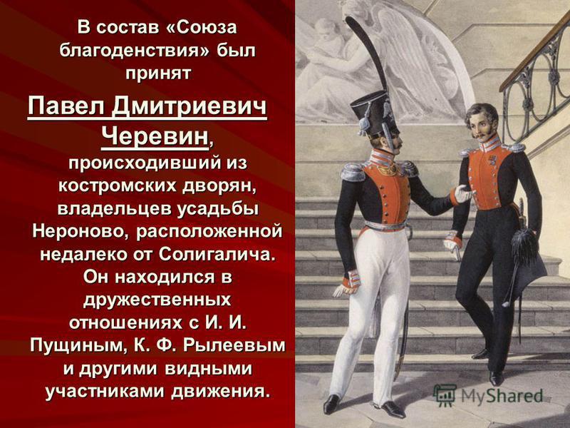 В состав «Союза благоденствия» был принят В состав «Союза благоденствия» был принят Павел Дмитриевич Черевин, происходивший из костромских дворян, владельцев усадьбы Нероново, расположенной недалеко от Солигалича. Он находился в дружественных отношен