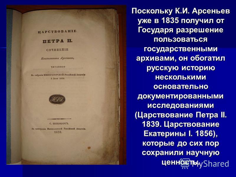 Поскольку К.И. Арсеньев уже в 1835 получил от Государя разрешение пользоваться государственными архивами, он обогатил русскую историю несколькими основательно документированными исследованиями (Царствование Петра II. 1839. Царствование Екатерины I. 1