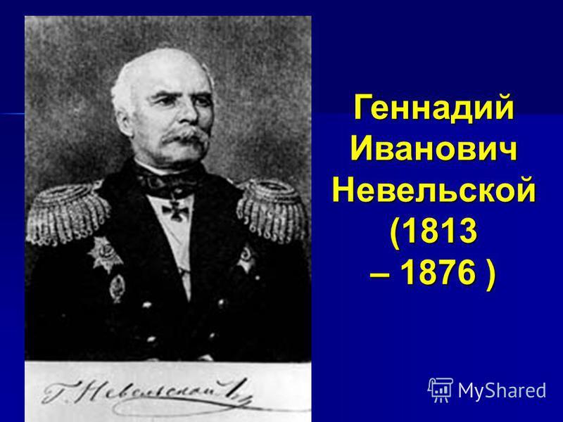 Геннадий Иванович Невельской (1813 – 1876 )