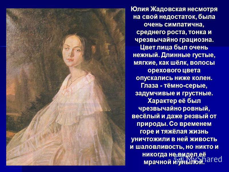 Юлия Жадовская несмотря на свой недостаток, была очень симпатична, среднего роста, тонка и чрезвычайно грациозна. Цвет лица был очень нежный. Длинные густые, мягкие, как шёлк, волосы орехового цвета опускались ниже колен. Глаза - тёмно-серые, задумчи