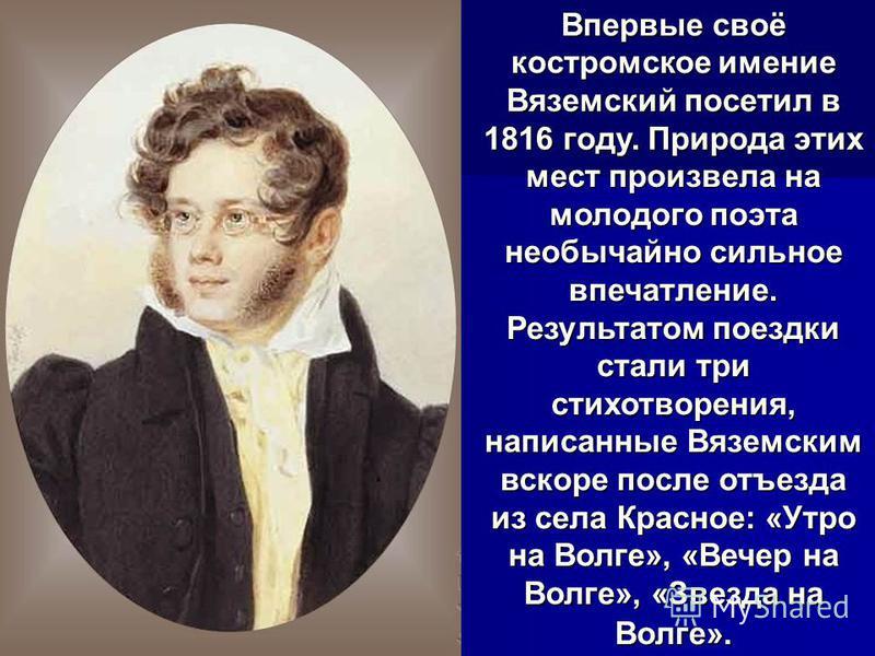 Впервые своё костромское имение Вяземский посетил в 1816 году. Природа этих мест произвела на молодого поэта необычайно сильное впечатление. Результатом поездки стали три стихотворения, написанные Вяземским вскоре после отъезда из села Красное: «Утро