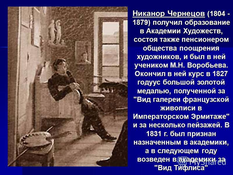 Никанор Чернецов (1804 - 1879) получил образование в Академии Художеств, состоя также пенсионером общества поощрения художников, и был в ней учеником М.Н. Воробьева. Окончил в ней курс в 1827 годуус большой золотой медалью, полученной за