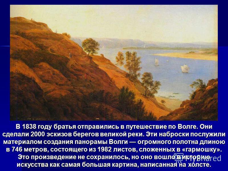В 1838 году братьяотправились в путешествие по Волге. Они сделали 2000 эскизов берегов великой реки. Эти наброски послужили материалом создания панорамы Волги огромного полотна длиною в 746 метров, состоящего из 1982 листов, сложенных в «гармошку». Э