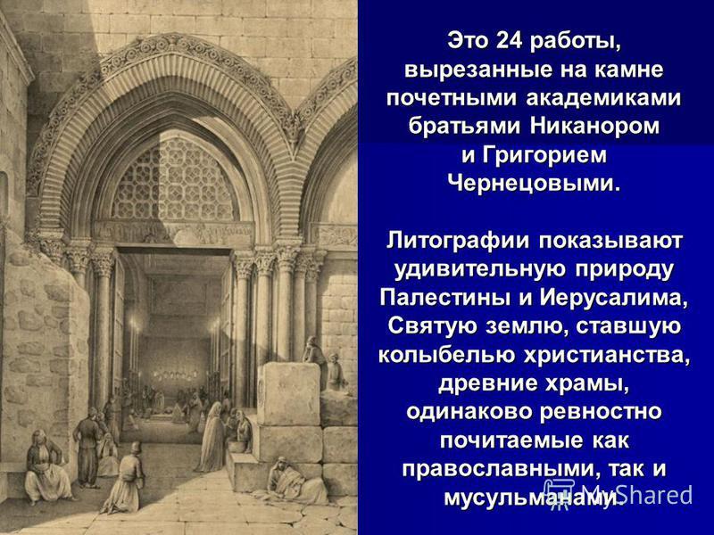 Это 24 работы, вырезанные на камне почетными академиками братьями Никанором и Григорием Чернецовыми. Литографии показывают удивительную природу Палестины и Иерусалима, Святую землю, ставшую колыбелью христианства, древние храмы, одинаково ревностно п