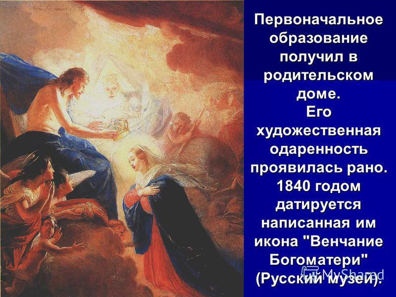 Первоначальное образование получил в родительском доме. Его художественная одаренность проявилась рано. 1840 годом датируется написанная им икона Венчание Богоматери (Русский музей).