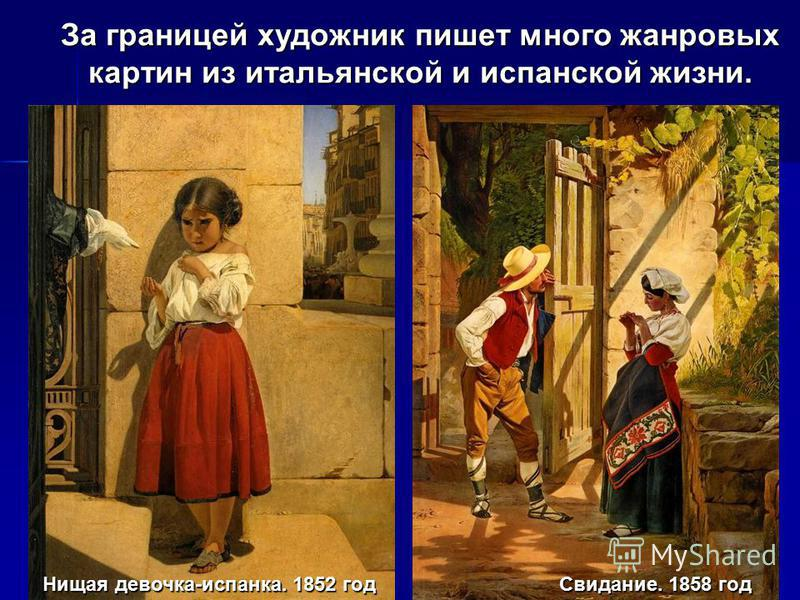 За границей художник пишет много жанровых картин из итальянской и испанской жизни. Нищая девочка-испанка. 1852 год Свидание. 1858 год