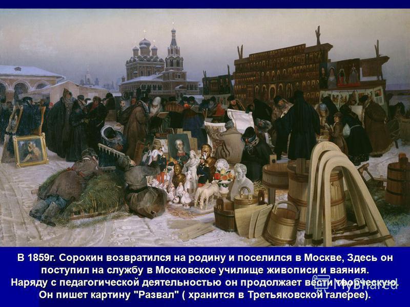 В 1859 г. Сорокин возвратился на родину и поселился в Москве, Здесь он поступил на службу в Московское училище живописи и ваяния. Наряду с педагогической деятельностью он продолжает вести творческую. Он пишет картину