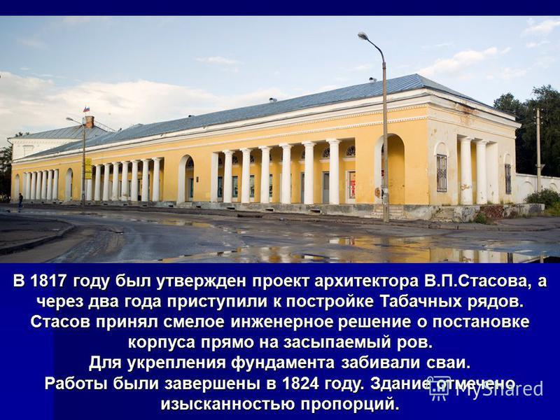 В 1817 году был утвержденпроект архитектора В.П.Стасова, а чеpез два года приступили к постройке Табачных рядов. Стасов принял смелое инженерное решение о постановке корпуса прямо на засыпаемый ров. В 1817 году был утвержден проект архитектора В.П.Ст