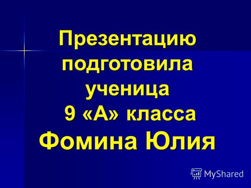 Презентацию подготовила ученица 9 «А» класса Фомина Юлия