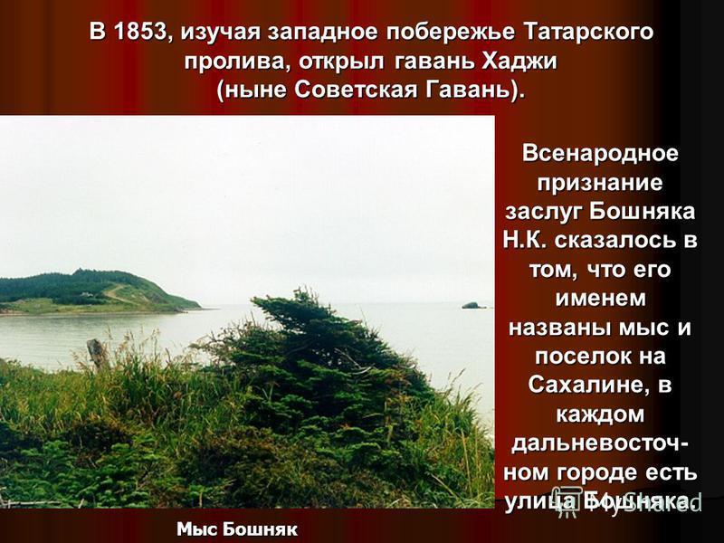 Сподвижником адмирала Г.И.Невельского был Николай Константинович Бошняк. Родился он в 1830 году в селе Ушаково Нерехтского уезда. В 1852 отправился на Сахалин для его изучения. Пешком и на собаках обследовал западное побережье острова, где открыл мес