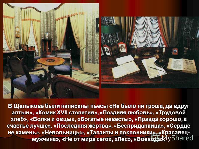 Каждое лето великий драматург проводил в усадьбе Щелыково. Но он не отдыхал там, а напряженно работал. Щелыковские наблюдения дали Островскому обильный материал не только для создания человеческих типов и сюжетов, но и для изображения окружающей люде