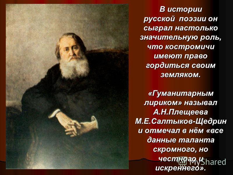 Имя Алексея Николаевича Плещеева (1825-1893) близко и дорого русским людям, как имя поэта- демократа, соратника Н.А.Некрасова. Плещеев родился 4 декабря 1825 года в Костроме, в старинной дворянской семье. Но через 2 года семья Плещеевых переехала в Н