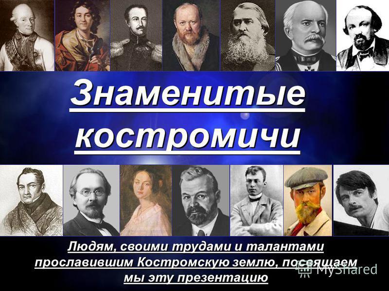 Знаменитые костромичи Людям, своими трудами и талантами прославившим Костромскую землю, посвящаем мы эту презентацию