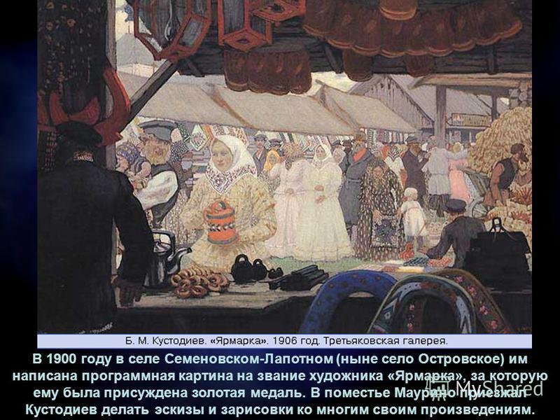 В 1900 году в селе Семеновском-Лапотном (ныне село Островское) им написана программная картина на звание художника «Ярмарка», за которую ему была присуждена золотая медаль. В поместье Маурино приезжал Кустодиев делать эскизы и зарисовки ко многим сво