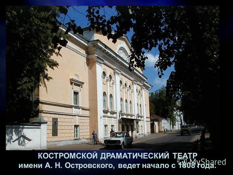 КОСТРОМСКОЙ ДРАМАТИЧЕСКИЙ ТЕАТР имени А. Н. Островского, ведет начало с 1808 года.