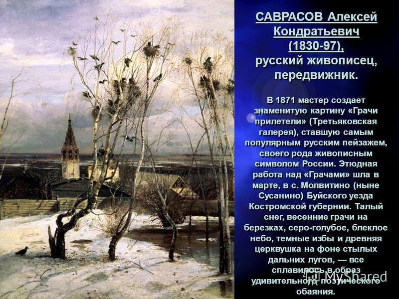 САВРАСОВ Алексей Кондратьевич (1830-97), русский живописец, передвижник. САВРАСОВ Алексей Кондратьевич (1830-97), русский живописец, передвижник. В 1871 мастер создает знаменитую картину «Грачи прилетели» (Третьяковская галерея), ставшую самым популя