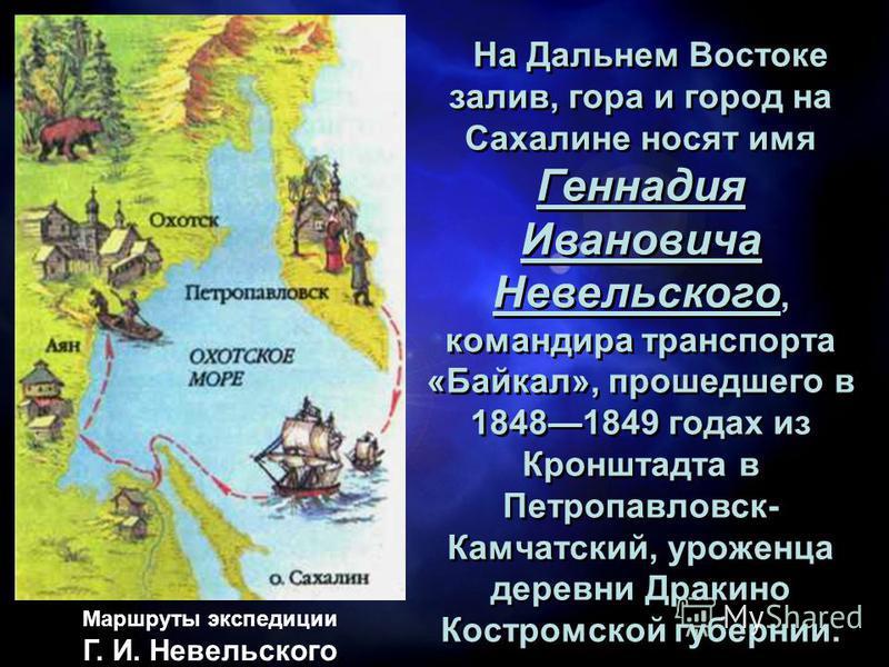 На Дальнем Востоке залив, гора и город на Сахалине носят имя Геннадия Ивановича Невельского, командира транспорта «Байкал», прошедшего в 18481849 годах из Кронштадта в Петропавловск- Камчатский, уроженца деревни Дракино Костромской губернии. На Дальн