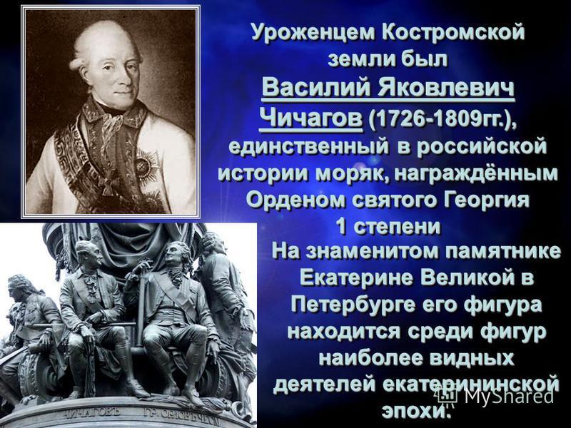 Уроженцем Костромской земли был Василий Яковлевич Чичагов (1726-1809 гг.), единственный в российской истории моряк, награждённым Орденом святого Георгия 1 степени Уроженцем Костромской земли был Василий Яковлевич Чичагов (1726-1809 гг.), единственный