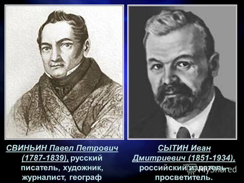 СВИНЬИН Павел Петрович (1787-1839), русский писатель, художник, журналист, географ СЫТИН Иван Дмитриевич (1851-1934), российский издатель- просветитель.