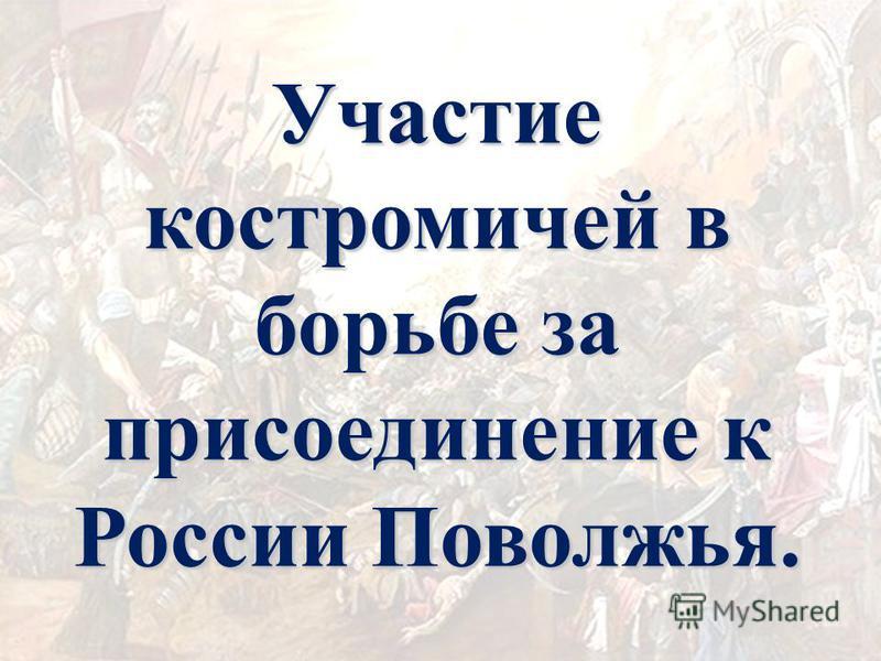 Участие костромичей в борьбе за присоединение к России Поволжья.