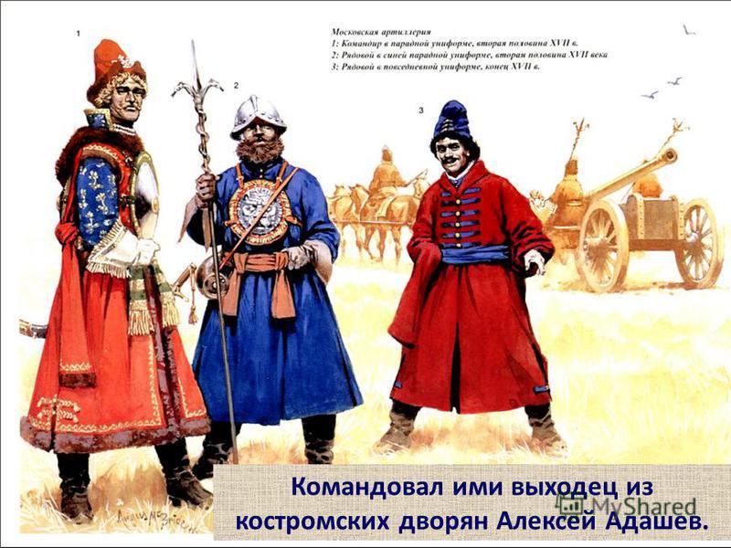 Командовал ими выходец из костромских дворян Алексей Адашев.